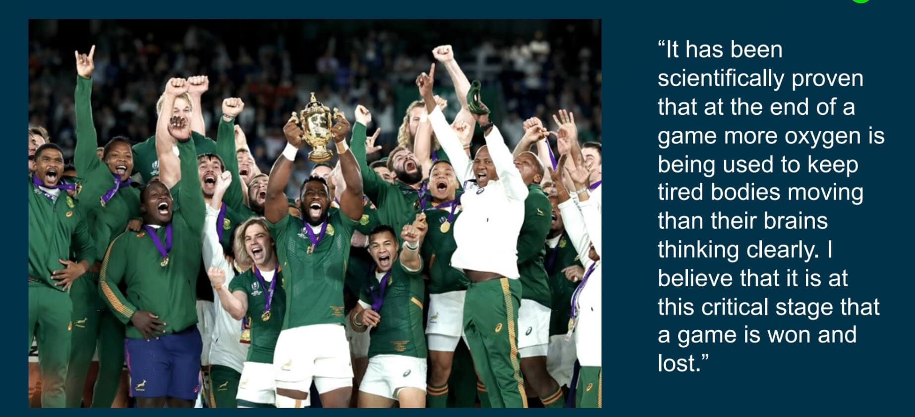 """""""It has been scientifically proven that at the end of the game more oxygen is being used to keep tired bodies moving than their brains thinking clearly. I believe that it is at this critical stage that a game is won and lost."""" - Rassie Erasmus"""